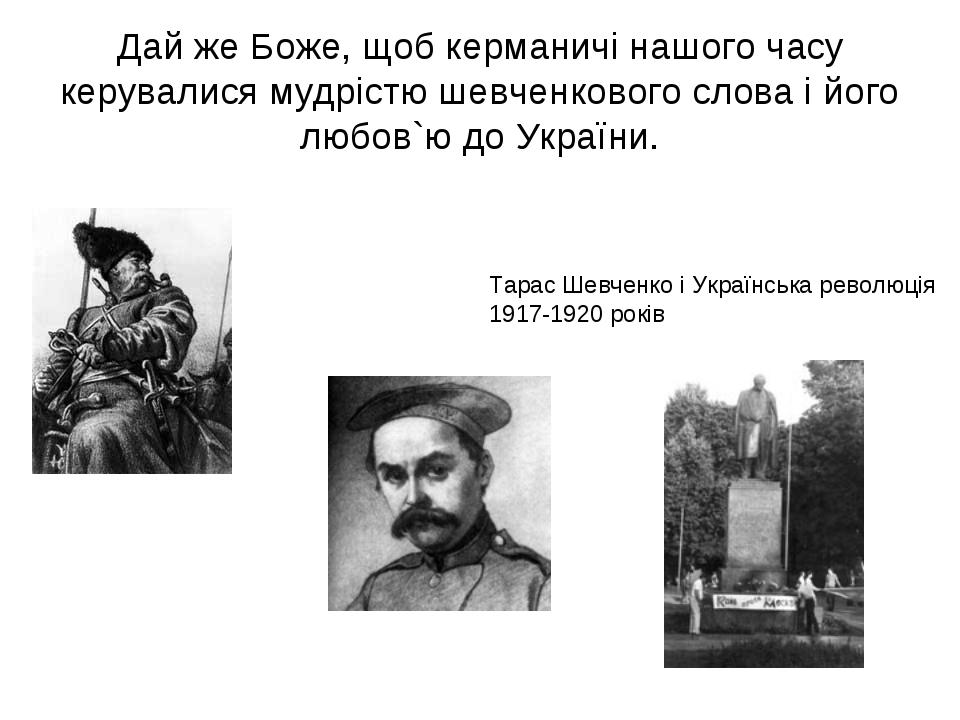 Дай же Боже, щоб керманичі нашого часу керувалися мудрістю шевченкового слова...