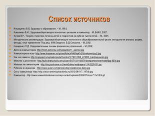 Список источников Ильющенко В.В, Здоровье и образование. – М.,1993, Коваленко
