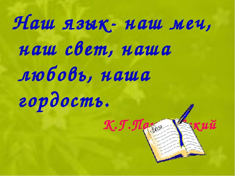 Наш язык- наш меч, наш свет, наша любовь, наша гордость. К.Г.Паустовский