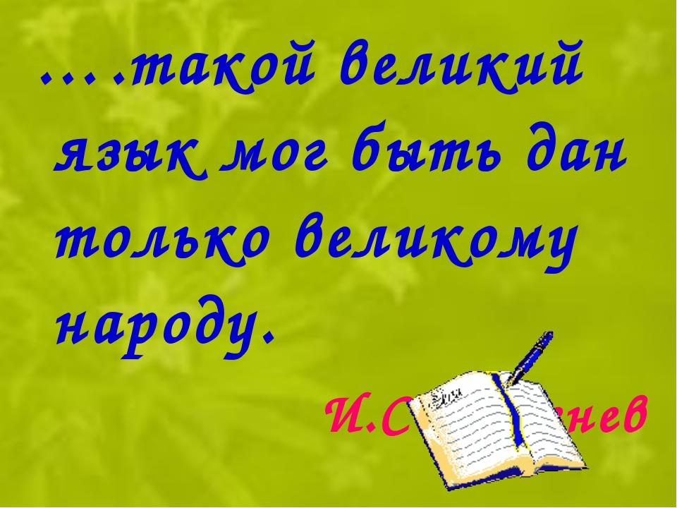 ….такой великий язык мог быть дан только великому народу. И.С.Тургенев