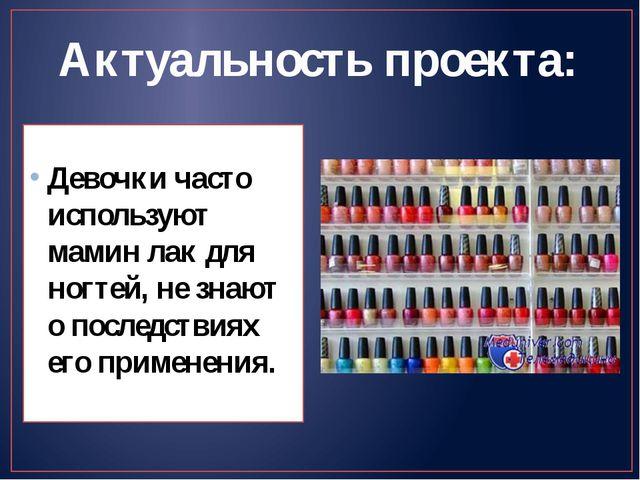 Актуальность проекта: Девочки часто используют мамин лак для ногтей, не знают...