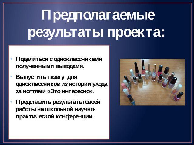 Предполагаемые результаты проекта: Поделиться с одноклассниками полученными...
