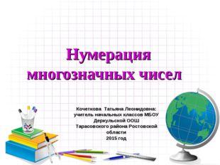 Нумерация многозначных чисел Кочеткова Татьяна Леонидовна: учитель начальных