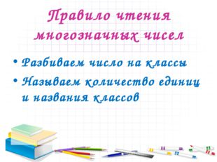 Правило чтения многозначных чисел Разбиваем число на классы Называем количест