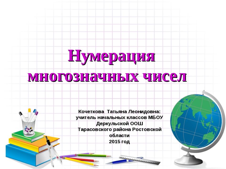 Нумерация многозначных чисел Кочеткова Татьяна Леонидовна: учитель начальных...