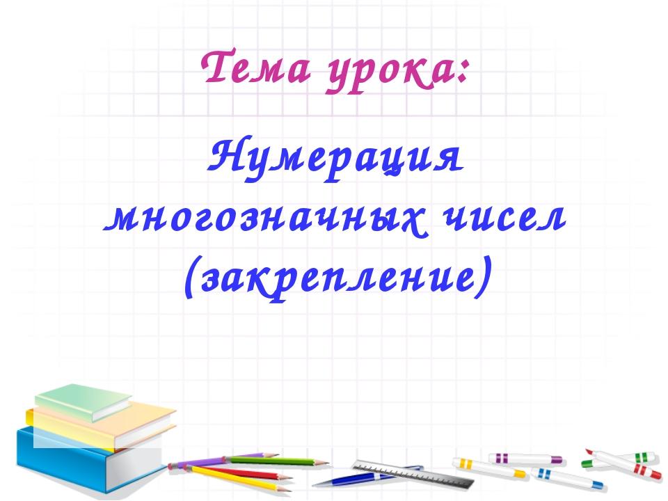 Тема урока: Нумерация многозначных чисел (закрепление)