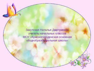 Закутская Наталья Дмитриевна учитель начальных классов МОУ «Красногороденская