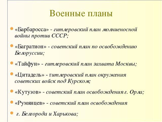 «Барбаросса» - гитлеровский план молниеносной войны против СССР; «Багратион»...