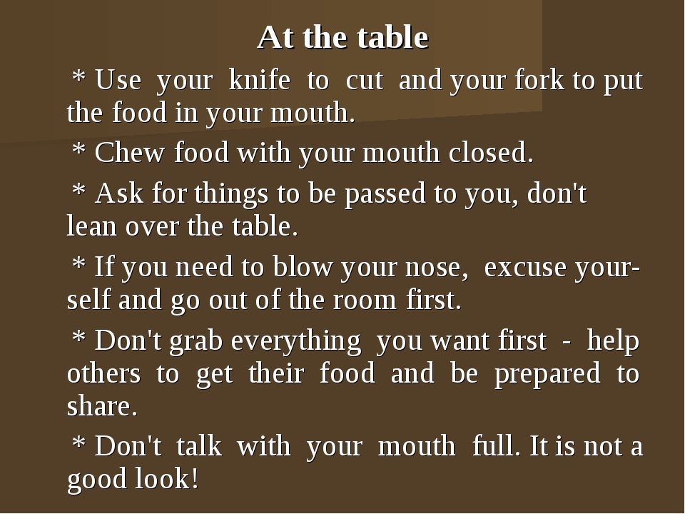 At the table * Use your knife to cut and your fork to put the food in your mo...