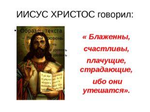 ИИСУС ХРИСТОС говорил: «Блаженны, счастливы, плачущие, страдающие, ибо они у