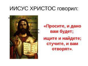 ИИСУС ХРИСТОС говорил: «Просите, и дано вам будет; ищите и найдете; стучите,