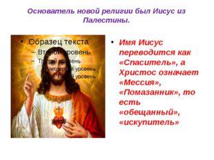 Основатель новой религии был Иисус из Палестины. Имя Иисус переводится как «С