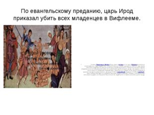 По евангельскому преданию, царьИрод приказалубитьвсехмладенцевв Вифлееме