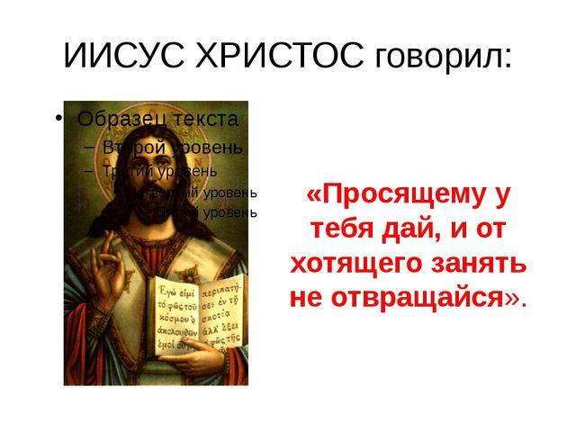 ИИСУС ХРИСТОС говорил: «Просящему у тебя дай, и от хотящего занять не отвраща...
