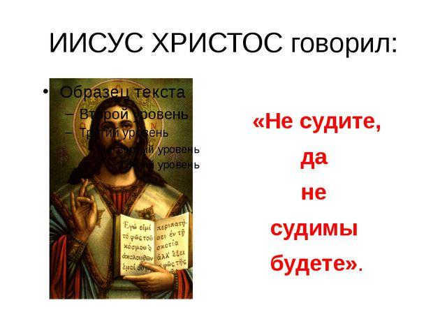 ИИСУС ХРИСТОС говорил: «Не судите, да не судимы будете».