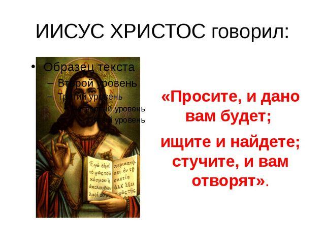 ИИСУС ХРИСТОС говорил: «Просите, и дано вам будет; ищите и найдете; стучите,...