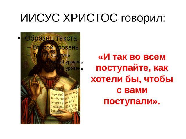 ИИСУС ХРИСТОС говорил: «И так во всем поступайте, как хотели бы, чтобы с вами...