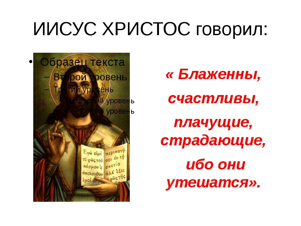 ИИСУС ХРИСТОС говорил: «Блаженны, счастливы, плачущие, страдающие, ибо они у...