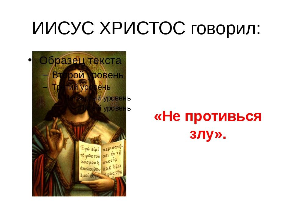 ИИСУС ХРИСТОС говорил: «Не противься злу».