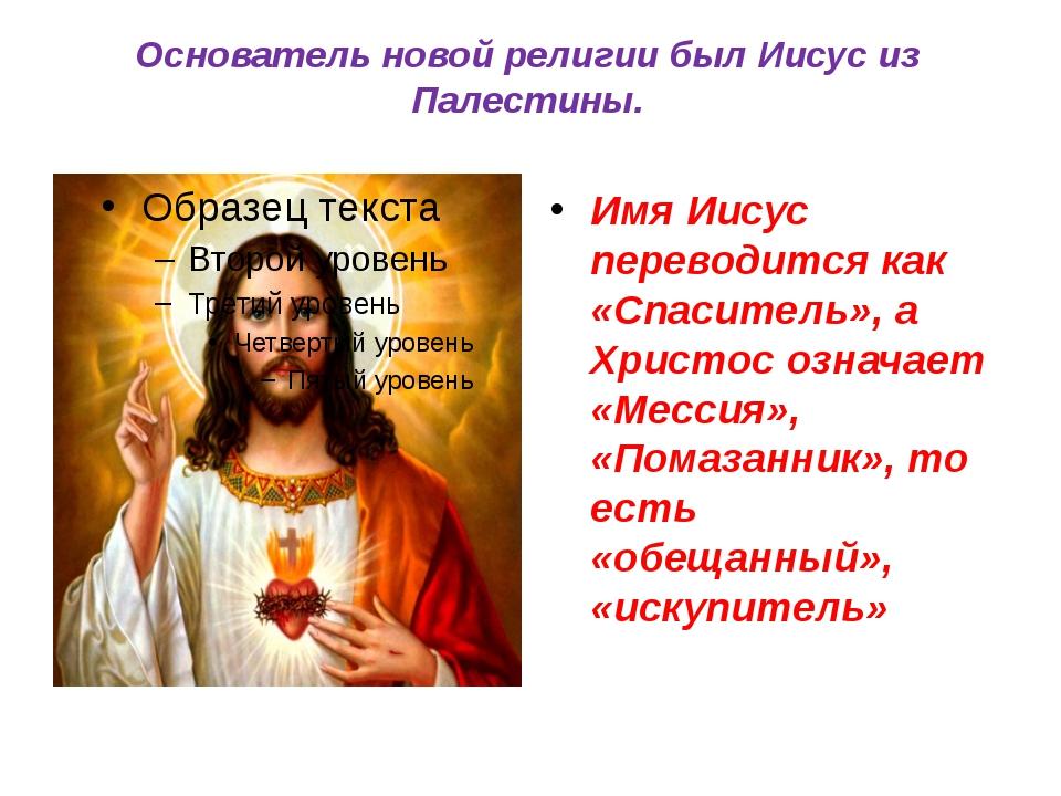Основатель новой религии был Иисус из Палестины. Имя Иисус переводится как «С...