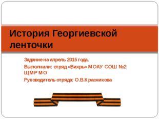 Задание на апрель 2015 года. Выполнили: отряд «Вихрь» МОАУ СОШ №2 ЩМР МО Руко