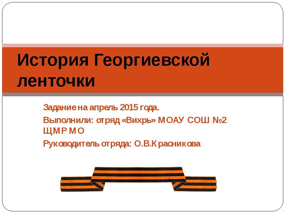 Задание на апрель 2015 года. Выполнили: отряд «Вихрь» МОАУ СОШ №2 ЩМР МО Руко...
