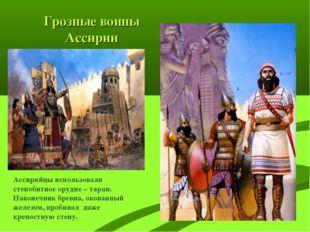 Грозные воины Ассирии Ассирийцы использовали стенобитное орудие – таран. Нако