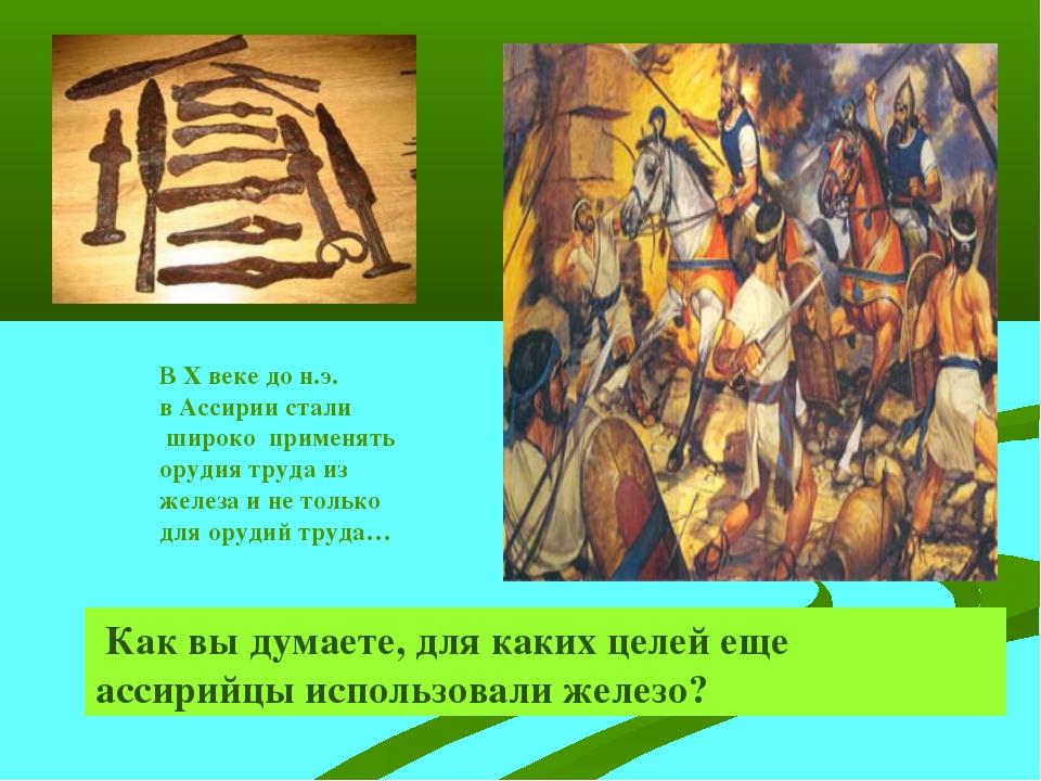 В Х веке до н.э. в Ассирии стали широко применять орудия труда из железа и не...