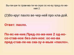 Выпишите грамматическую основу предложения 2. (2)Вокруг пахло ве