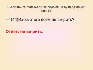 Выпишите грамматическую основу предложения 44. — (44)Из-за этого
