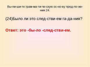 Выпишите грамматическую основу предложения 24. (24)Было ли это сл