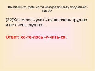 Выпишите грамматическую основу предложения 32. (32)Хотелось уч