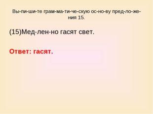 Выпишите грамматическую основу предложения 15. (15)Медленно гас