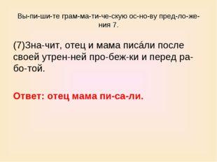 Выпишите грамматическую основу предложения 7. (7)Значит, отец и