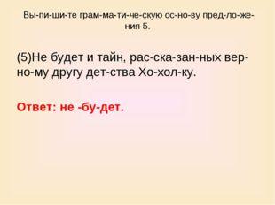 Выпишите грамматическую основу предложения 5. (5)Не будет и тайн