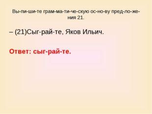 Выпишите грамматическую основу предложения 21. – (21)Сыграйте,