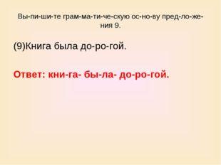 Выпишите грамматическую основу предложения 9. (9)Книга была доро