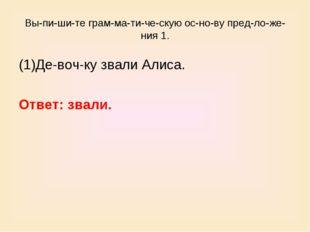 Выпишите грамматическую основу предложения 1. (1)Девочку звали