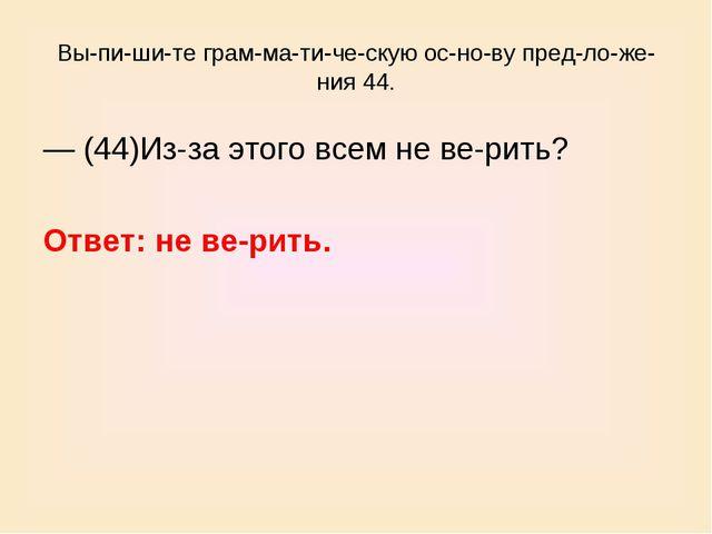 Выпишите грамматическую основу предложения 44. — (44)Из-за этого...