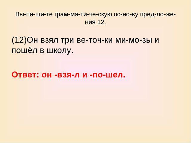 Выпишите грамматическую основу предложения 12. (12)Он взял три ве...