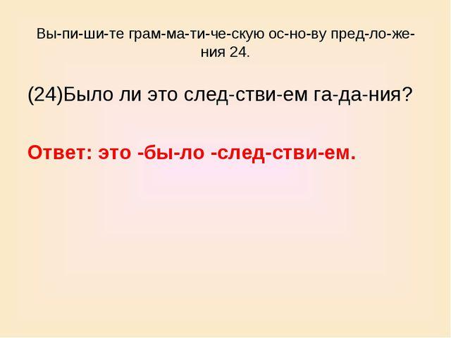 Выпишите грамматическую основу предложения 24. (24)Было ли это сл...