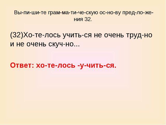 Выпишите грамматическую основу предложения 32. (32)Хотелось уч...