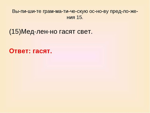 Выпишите грамматическую основу предложения 15. (15)Медленно гас...