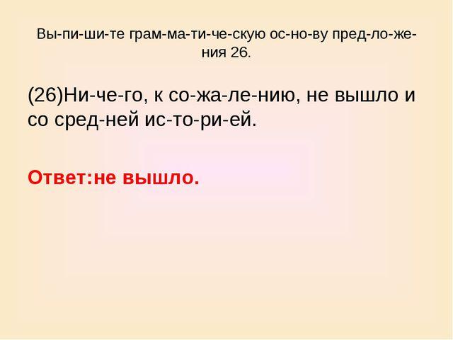 Выпишите грамматическую основу предложения 26. (26)Ничего, к со...