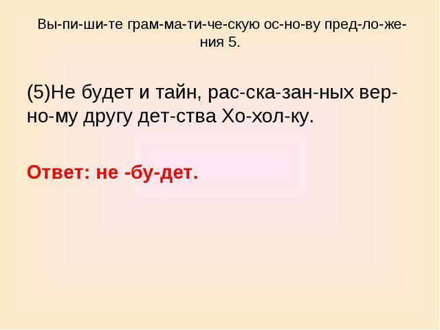 Выпишите грамматическую основу предложения 5. (5)Не будет и тайн...