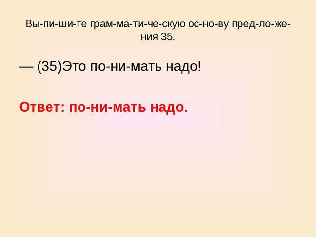 Выпишите грамматическую основу предложения 35. — (35)Это понима...