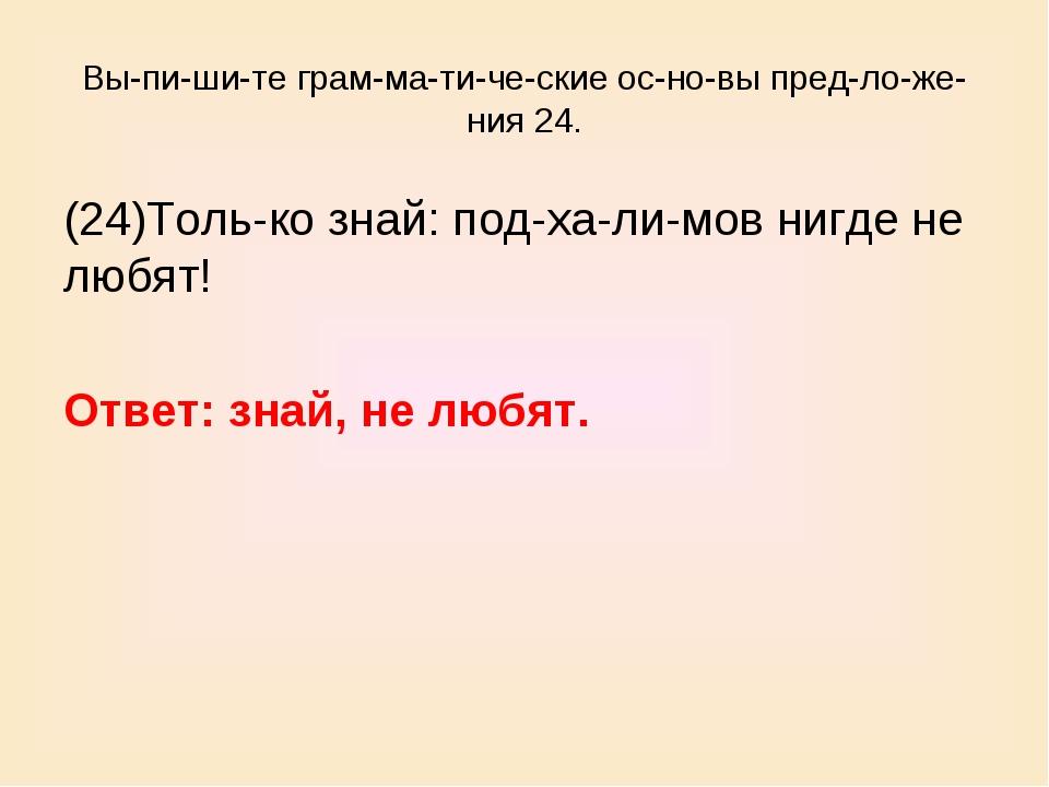 Выпишите грамматические основы предложения 24. (24)Только знай:...