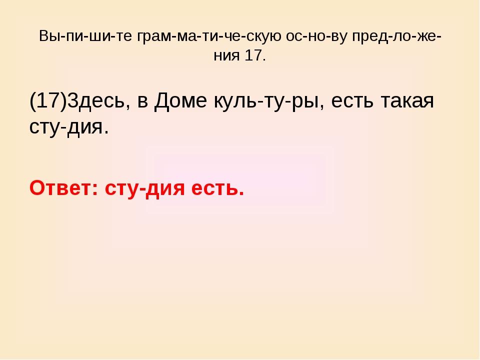 Выпишите грамматическую основу предложения 17. (17)3десь, в Доме...