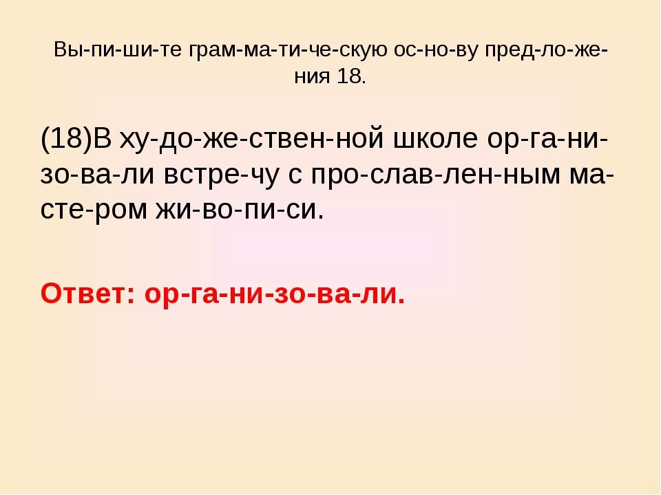 Выпишите грамматическую основу предложения 18. (18)В художеств...