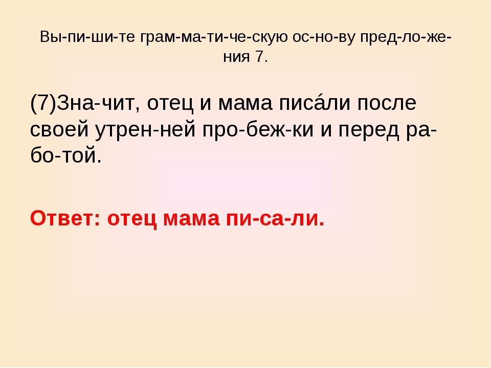 Выпишите грамматическую основу предложения 7. (7)Значит, отец и...